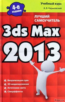 """А.В. Харьковский """"3ds Max 2013"""" Серия """"Учебный курс"""""""