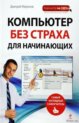 """Дмитрий Миронов """"Компьютер без страха для начинающих. Самый наглядный самоучитель"""" Серия """"Компьютер на 100%. Самый наглядный самоучитель"""""""