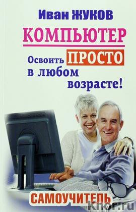 """Иван Жуков """"Компьютер. Освоить просто в любом возрасте. Самоучитель"""" Серия """"Самый полезный самоучитель"""""""