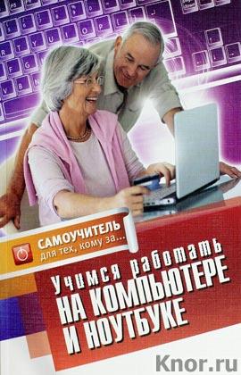 """Е.Н. Авророва """"Учимся работать на компьютере и ноутбуке. Самоучитель для тех, кому за..."""""""