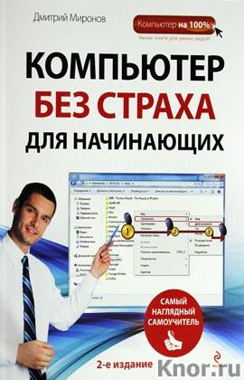 """Дмитрий Миронов """"Компьютер без страха для начинающих. Самый наглядный самоучитель"""" Серия """"Компьютер на 100%"""""""