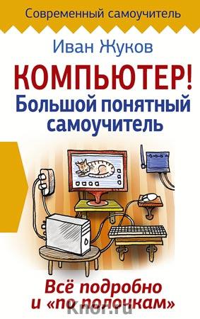 """Иван Жуков """"Компьютер! Большой понятный самоучитель. Все подробно и """"по полочкам"""" Серия """"Современный самоучитель"""""""