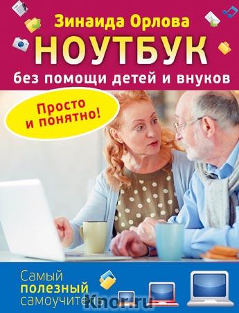 """Зинаида Орлова """"Ноутбук без помощи детей и внуков. Просто и понятно"""" Серия """"Самый полезный самоучитель"""""""