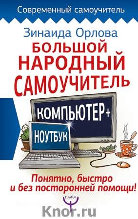 """Зинаида Орлова """"Большой народный самоучитель. Компьютер + ноутбук. Понятно, быстро и без посторонней помощи!"""" Серия """"Современный самоучитель"""""""