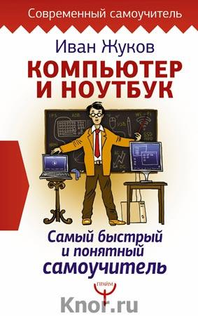 """Иван Жуков """"Компьютер и ноутбук. Самый быстрый и понятный самоучитель"""" Серия """"Современный самоучитель"""""""