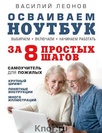 """Василий Леонов """"Осваиваем ноутбук за 8 простых шагов. Самоучитель для пожилых"""" Серия """"Компьютер - это просто"""""""