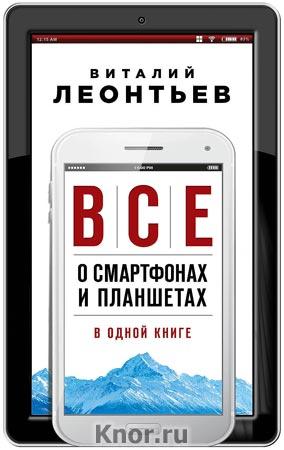 """Виталий Леонтьев """"Все о смартфонах и планшетах в одной книге"""" Серия """"Компьютерные книги Виталия Леонтьева"""""""