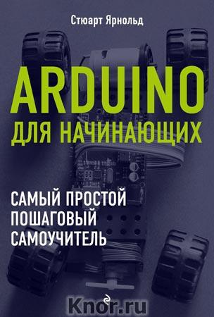 """Стюарт Ярнольд """"Arduino для начинающих. Самый простой пошаговый самоучитель"""" Серия """"Электроника для начинающих"""""""