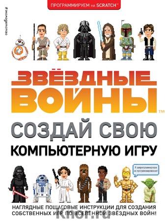 """Звёздные Войны. Создай свою компьютерную игру. Серия """"Звёздные Войны. Создай вселенную"""""""
