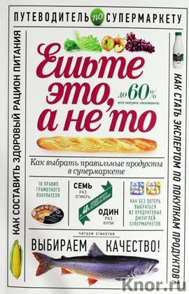 """О. Гиевская """"Ешьте это, а не то. Как выбрать правильные продукты в супермаркете"""" Серия """"Здоровое питание"""""""