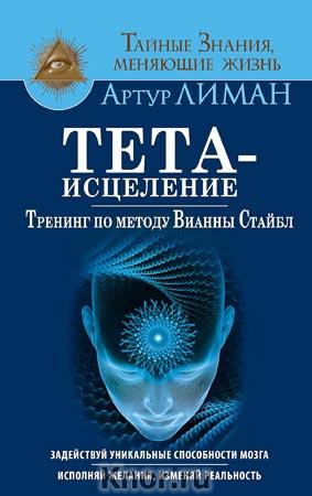 """Артур Лиман """"Тета-исцеление. Тренинг по методу Вианны Стайбл. Задействуй уникальные способности мозга. Исполняй желания, изменяй реальность"""" Серия """"Тайные знания, меняющие жизнь"""""""
