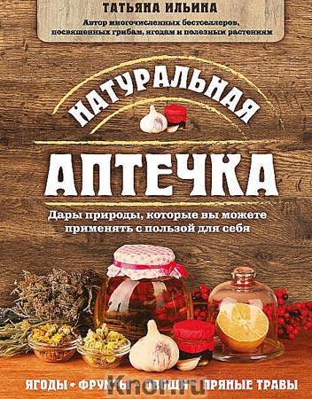 """Татьяна Ильина """"Натуральная аптечка. Дары природы, которые вы можете применять с пользой для себя"""""""