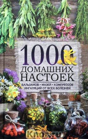 1000 домашних настоек, бальзамов, мазей, компрессов, ингаляций от всех болезней