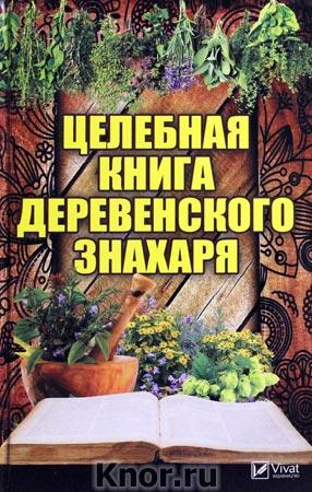 """М.Ю. Романова """"Целебная книга деревенского знахаря"""" Серия """"Полезная книга"""""""