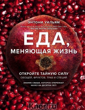 """Энтони Уильям """"Еда, меняющая жизнь. Откройте тайную силу овощей, фруктов, трав и специй (с гранатом)"""" Серия """"Энергия здоровья"""""""