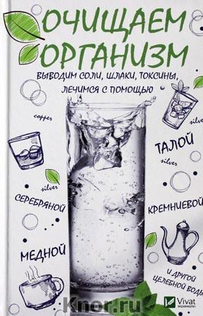 """И.В. Феоктистова """"Очищаем организм, выводим соли, шлаки, токсины, лечимся с помощью талой, серебрянной, кремниевой водой"""" Серия """"Полезная книга"""""""