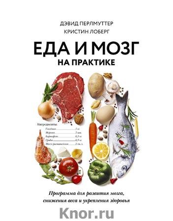 """Дэвид Перлмуттер, Кристин Лоберг """"Еда и мозг на практике. Программа для развития мозга, снижения веса и укрепления здоровья"""" Серия """"ЗОЖ"""""""