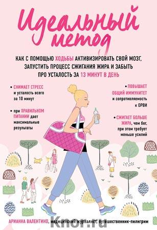 """Арианна Валентино """"Идеальный метод. Как с помощью ходьбы активизировать свой мозг, запустить процесс сжигания жира, забыть про усталость за 13 минут в день"""" Серия """"Body and mind. Книги, которые меняют тебя и твое тело"""""""