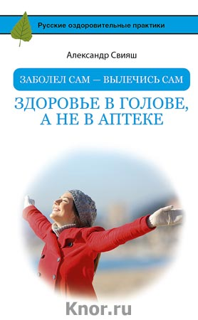 """Александр Свияш """"Заболел сам - вылечись сам. Здоровье в голове, а не в аптеке"""" Серия """"Русские оздоровительные практики"""""""