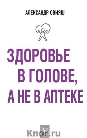 """Александр Свияш """"Здоровье в голове, а не в аптеке"""" Серия """"Лучшие методики"""""""