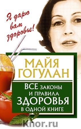 """Майя Гогулан """"Все законы и правила здоровья в одной книге"""" Серия """"Я дарю вам здоровье!"""""""