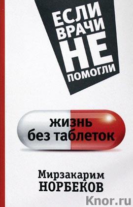 """Мирзакарим Норбеков """"Жизнь без таблеток"""" Серия """"Если врачи не помогли"""""""