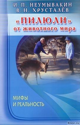 """И.П. Неумывакин, В.Н. Хрусталев """"Пилюли"""" от животного мира. Мифы и реальность"""""""