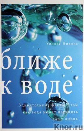 """Уоллес Николс """"Ближе к воде. Удивительные факты о том, как вода может изменить вашу жизнь"""""""