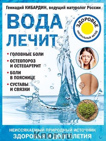 """Геннадий Кибардин """"Вода лечит: головные боли, остеопороз и остеоартрит, боли в пояснице, суставы и связки"""" Серия """"Лечение доступными средствами"""""""