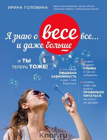 """Ирина Головина """"Я знаю о весе все... и даже больше... И ты теперь тоже"""" Серия """"Правильное питание без правил"""""""