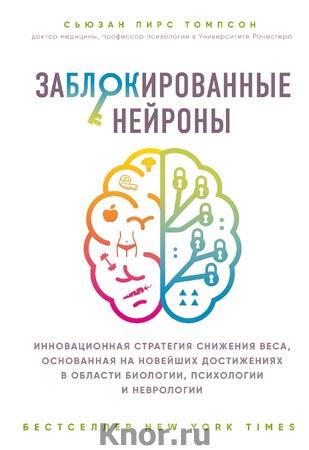 """Сьюзан Пирс Томпсон """"Заблокированные нейроны. Инновационная стратегия снижения веса, основанная на новейших достижениях в области биологии, психологии и неврологии"""" Серия """"Открытия века: новейшие исследования человеческого организма во благо здоровья"""""""