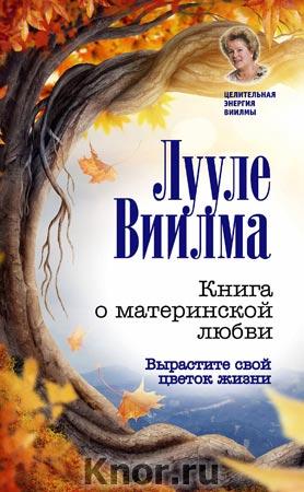 """Лууле Виилма """"Книга о материнской любви. Вырастите свой цветок жизни"""" Серия """"Целительная энергия Виилмы"""""""