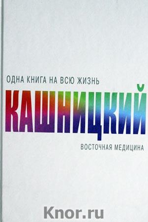 """Савелий Кашницкий """"Восточная медицина"""" Серия """"Одна книга на всю жизнь"""""""