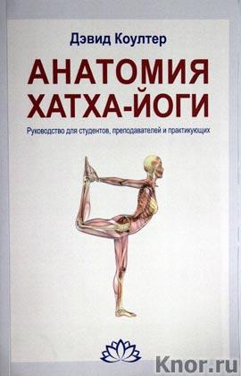 """Дэвид Коултер """"Анатомия Хатха-йоги. Руководство для студентов, преподавателей и практикующих"""""""