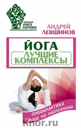 """Андрей Левшинов """"Йога. Лучшие комплексы. Профилактика свыше 100 заболеваний"""""""