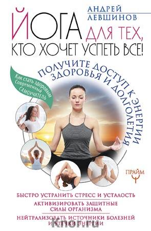 """Андрей Левшинов """"Йога для тех, кто хочет успеть все! Получите доступ к энергии здоровья и долголетия"""" Серия """"Как стать здоровым. Современный самоучитель"""""""