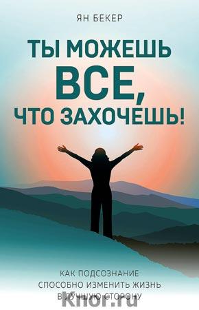 """Ян Бекер """"Ты можешь все, что захочешь! Как подсознание способно изменить жизнь в лучшую сторону"""" Серия """"Психология. Cам себе коуч"""""""