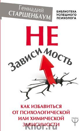 """Геннадий Старшенбаум """"НеЗависимость. Как избавиться от психологической или химической зависимости"""" Серия """"Библиотека успешного психолога"""""""