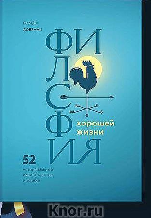 """Рольф Добелли """"Философия хорошей жизни. 52 нетривиальных идеи о счастье и успехе"""" Серия """"Личное развитие"""""""