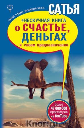 """Сатья """"Нескучная книга о счастье, деньгах и своем предназначении"""" Серия """"Умный тренинг, меняющий жизнь"""""""