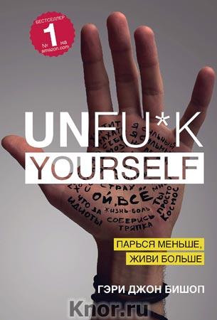 """Гэри Джон Бишоп """"Unfu*k yourself. Парься меньше, живи больше"""" Серия """"Книги, которые нужно прочитать до 35 лет"""""""