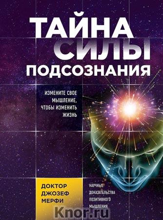 """Джозеф Мерфи """"Тайна силы подсознания. Измените свое мышление, чтобы изменить жизнь"""" Серия """"Сила подсознания"""""""