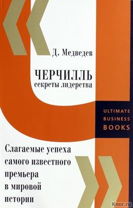 """Дмитрий Медведев """"Черчилль. Секреты лидерства. Слагаемые успеха самого известного премьера в мировой истории"""""""
