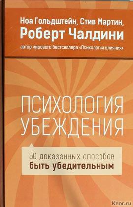 """Роберт Чалдини и др. """"Психология убеждения. 50 доказанных способов быть убедительным"""""""