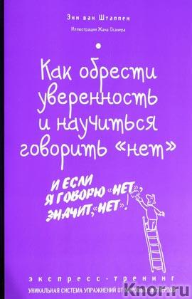 """Энн ван Штаппен """"Как обрести уверенность и научиться говорить """"нет"""". Экспресс-тренинг"""" Серия """"Психология. Экспресс-тренинг"""""""