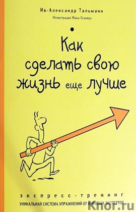 """Ив-Александр Тальманн """"Как сделать свою жизнь еще лучше. Экспресс-тренинг"""" Серия """"Психология. Экспресс-тренинг"""""""
