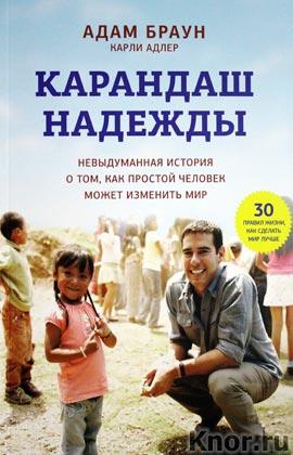 """Адам Браун, Карли Адлер """"Карандаш надежды. Невыдуманная история о том, как простой человек может изменить мир"""" Серия """"Кругозор"""""""