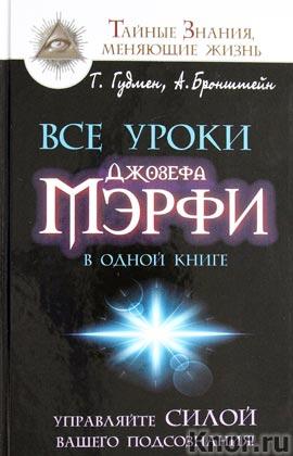 """А. Бронштейн, Т. Гудмен """"Все уроки Джозефа Мэрфи в одной книге. Управляйте силой вашего подсознания!"""" Серия """"Тайные знания, меняющие жизнь"""""""