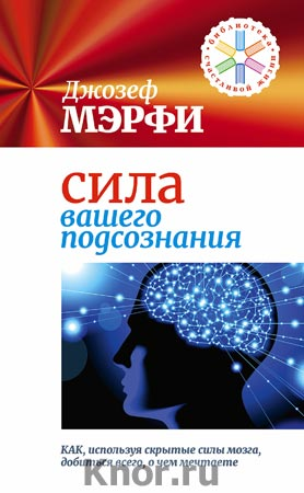 """Джозеф Мэрфи """"Сила вашего подсознания. Как, используя скрытые силы мозга, добиться всего, о чем мечтаете"""" Серия """"Библиотека Счастливой Жизни"""""""