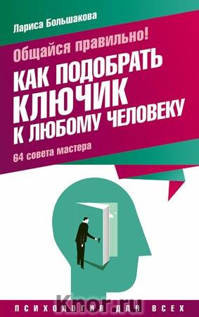 """Лариса Большакова """"Общайся правильно! Как подобрать ключик к любому человеку. 64 совета мастера"""" Серия """"Психология для всех"""""""